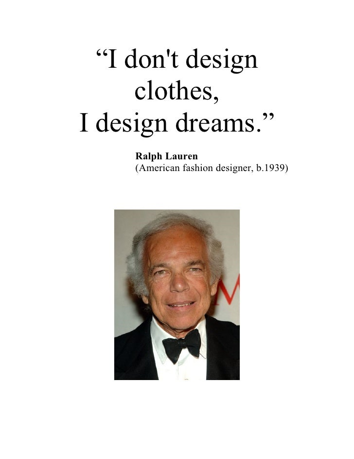 """I don't design       clothes, I design dreams.""     Ralph Lauren     (American fashion designer, b.1939)"