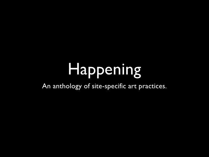 Happening <ul><li>An anthology of site-specific art practices. </li></ul>