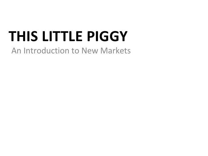 THIS LITTLE PIGGY An Introduction to New Markets