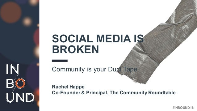 #INBOUND16 SOCIAL MEDIA IS BROKEN Community is your Duct Tape Rachel Happe Co-Founder & Principal, The Community Roundtable
