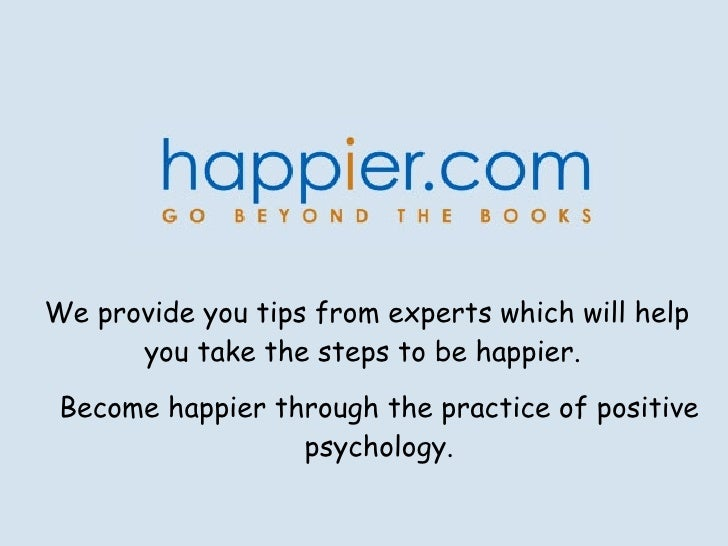 We provide you tips from experts which will help you take the steps to be happier.  Become happier through the practice of...