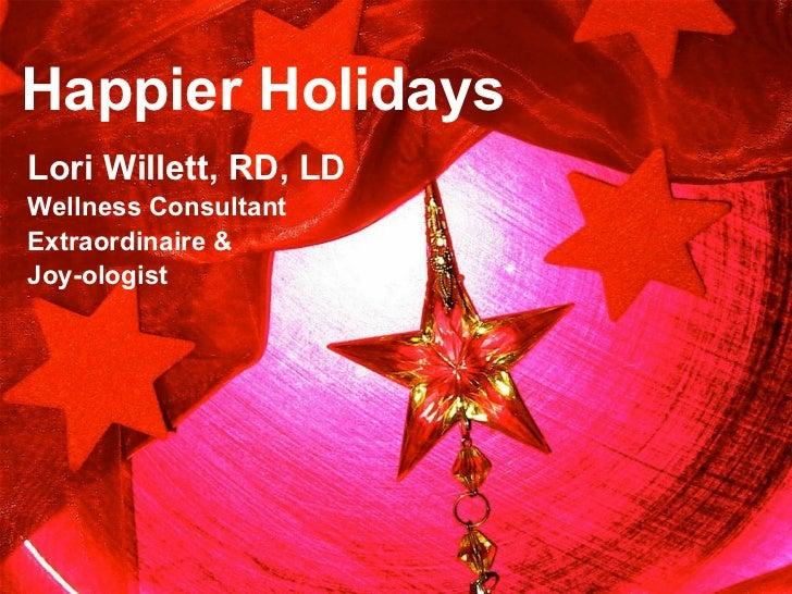 Happier HolidaysLori Willett, RD, LDWellness ConsultantExtraordinaire &Joy-ologist