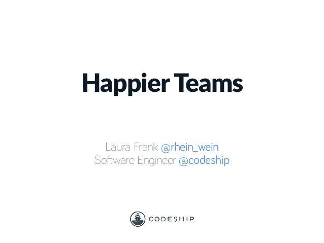 HappierTeams Laura Frank @rhein_wein Software Engineer @codeship