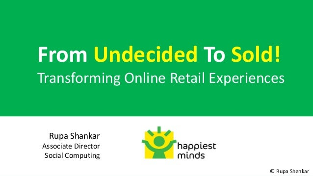 From Undecided To Sold!Transforming Online Retail Experiences  Rupa ShankarAssociate Director Social Computing            ...