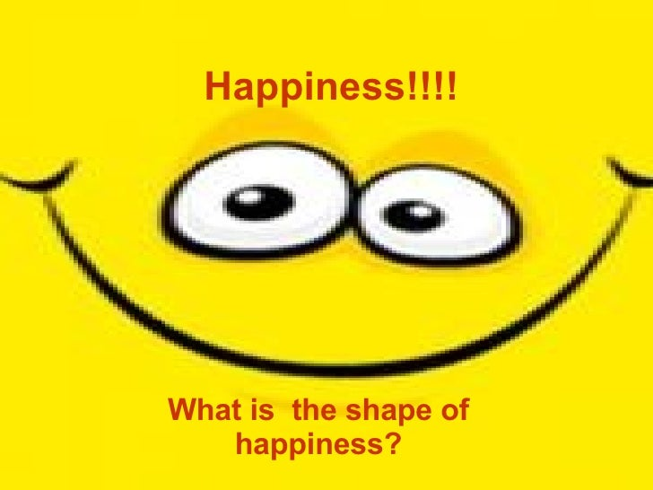 Happiness!!!! What is  the shape of happiness?