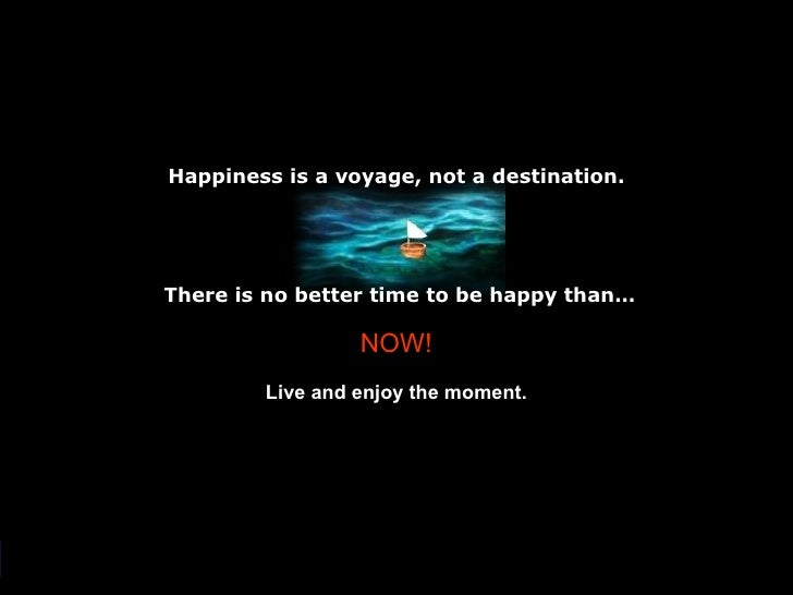 Happiness is a voyage, not a destination. There is no better time to be happy than… NOW! Live and enjoy the moment.