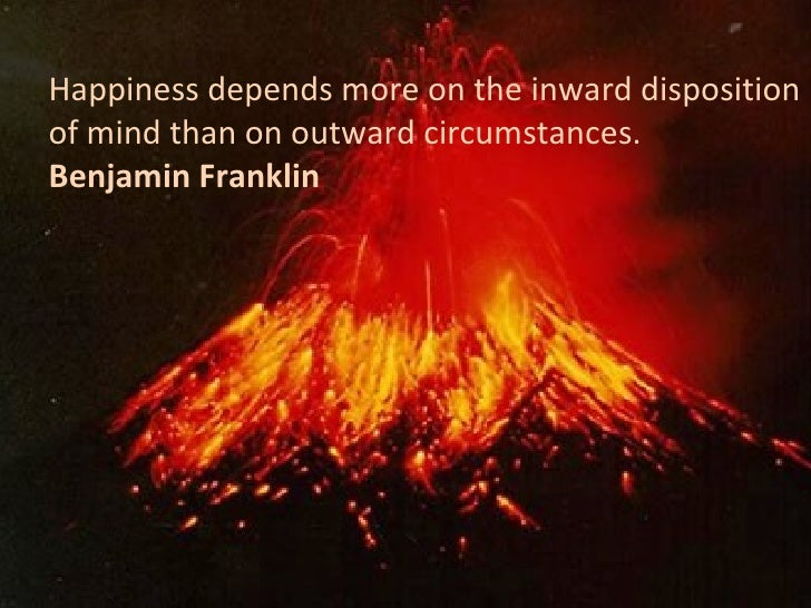 Happiness depends more on the inward disposition of mind than on outward circumstances. Benjamin Franklin