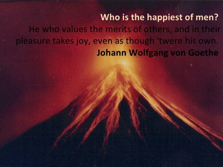 Who is the happiest of men?  He who values the merits of others, and in their pleasure takes joy, even as though 'twere hi...