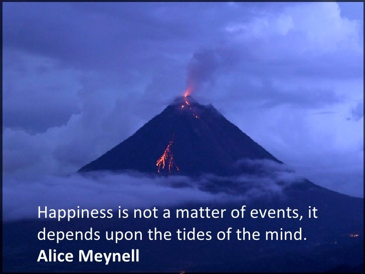 Happiness is not a matter of events, it depends upon the tides of the mind. Alice Meynell