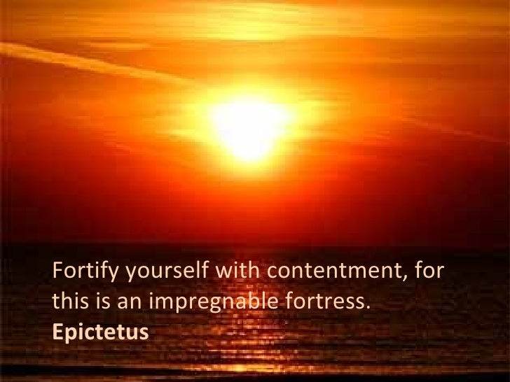 Fortify yourself with contentment, for this is an impregnable fortress. Epictetus