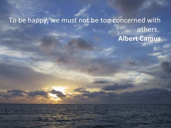 To be happy, we must not be too concerned with others.  Albert Camus