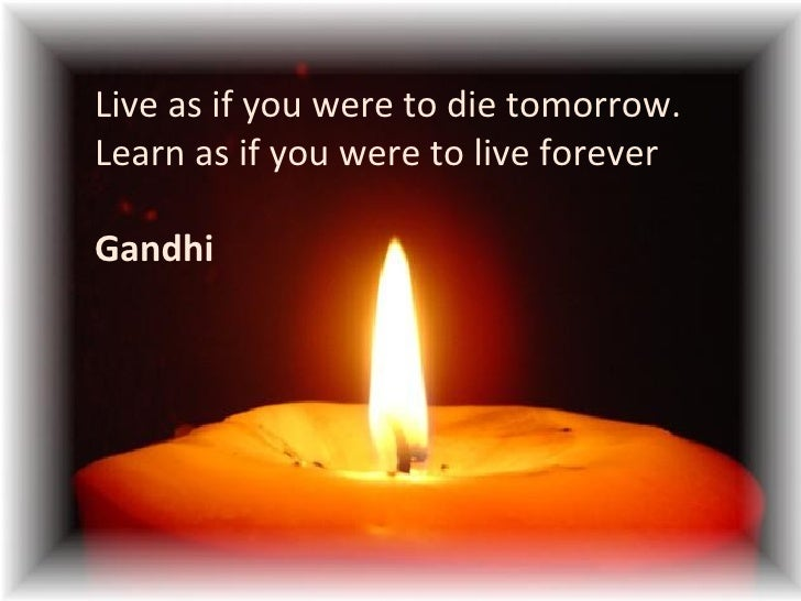 Live as if you were to die tomorrow. Learn as if you were to live forever Gandhi