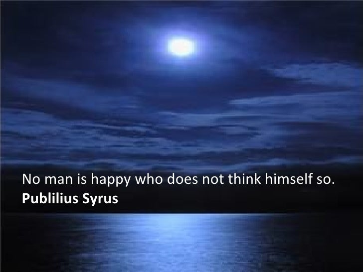 No man is happy who does not think himself so. Publilius Syrus