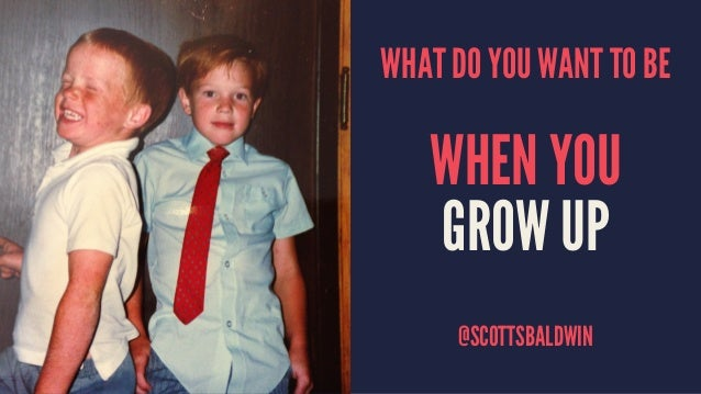 WHAT DO YOU WANT TO BE WHEN YOU GROW UP @SCOTTSBALDWIN