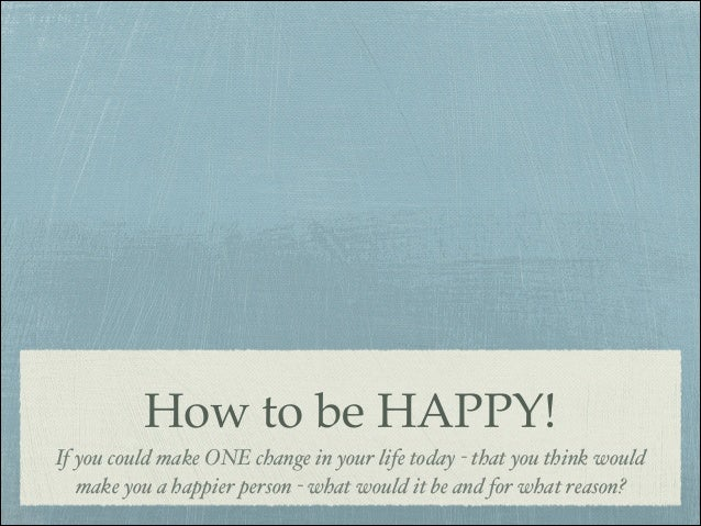How to be HAPPY! If you could make ONE change in your life today - that you think would make you a happier person - what w...