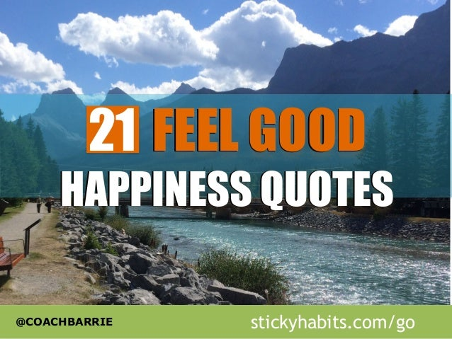 21 FEEL GOOD  HAPPINESS QUOTES  @COACHBARRIE  stickyhabits.com/go