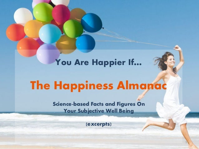 You Are Happier If… The Happiness Almanac Science-based Facts and Figures On Your Subjective Well Being (excerpts) 1