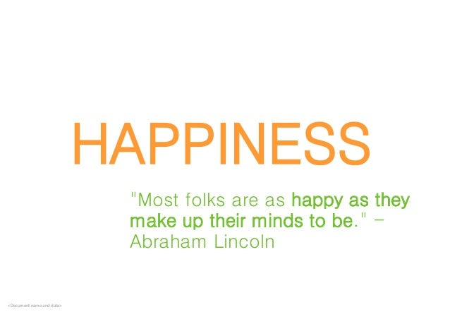 """<Document name and date> HAPPINESS """"Most folks are as happy as they make up their minds to be."""" - Abraham Lincoln"""