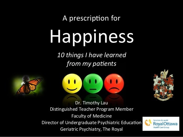A	  prescrip)on	  for	  Happiness	  	  10	  things	  I	  have	  learned	  	  from	  my	  pa6ents	  Dr.	  Timothy	  Lau	  D...