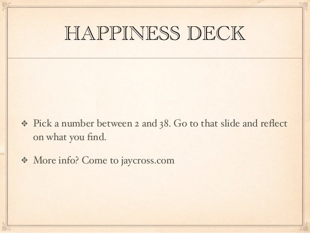 HAPPINESS DECKPick a number between 2 and 38. Go to that slide and reflecton what you find.More info? Come to jaycross.com