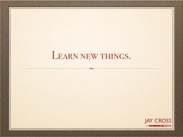 Learn new things.