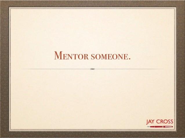 Mentor someone.