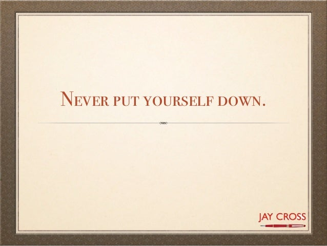 Never put yourself down.