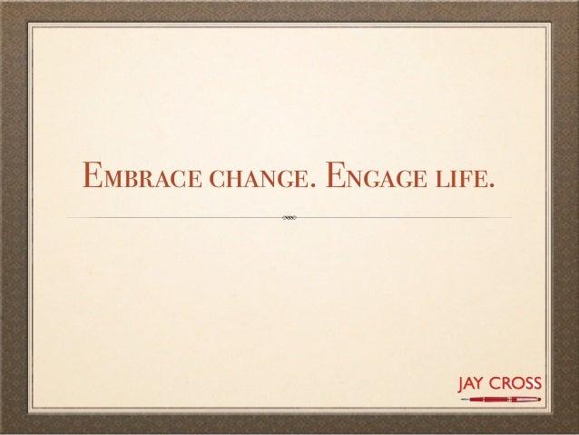 Embrace change. Engage life.