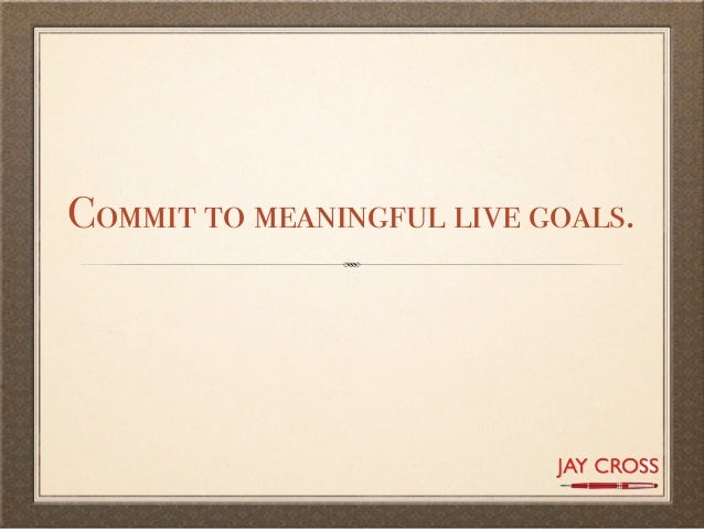 Commit to meaningful live goals.