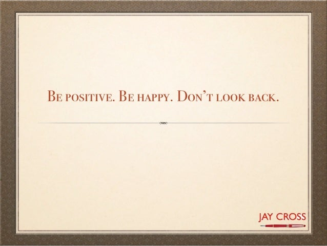 Be positive. Be happy. Don't look back.