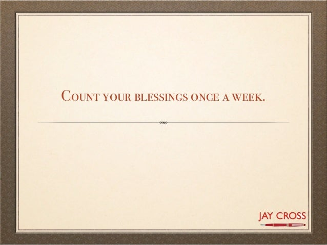 Count your blessings once a week.