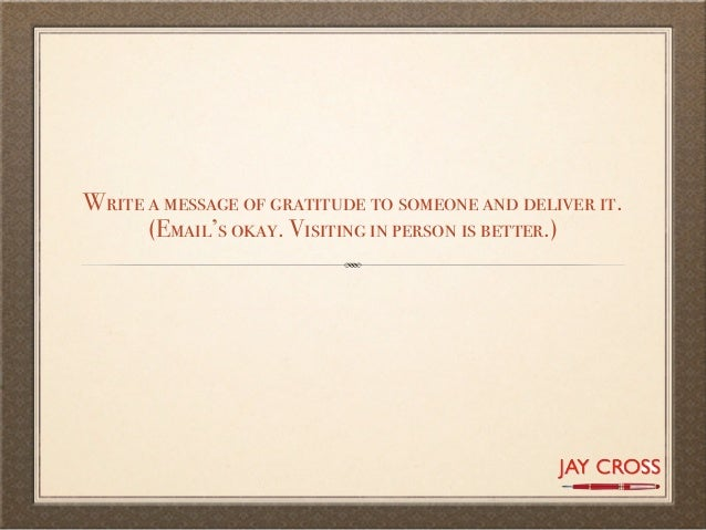 Write a message of gratitude to someone and deliver it.      (Email's okay. Visiting in person is better.)