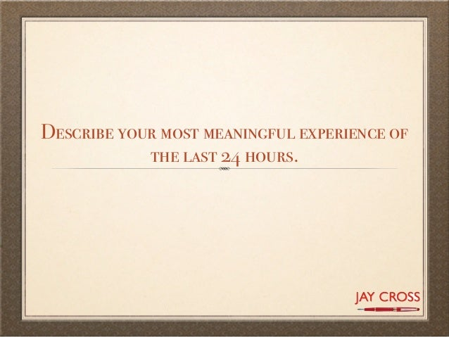 Describe your most meaningful experience of            the last 24 hours.