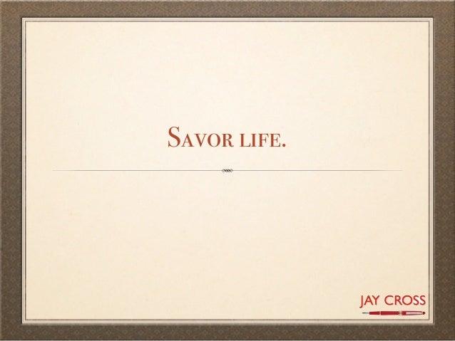 Savor life.