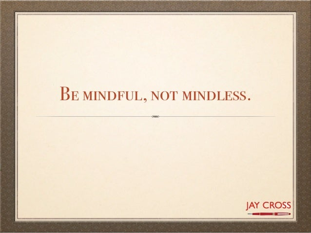 Be mindful, not mindless.