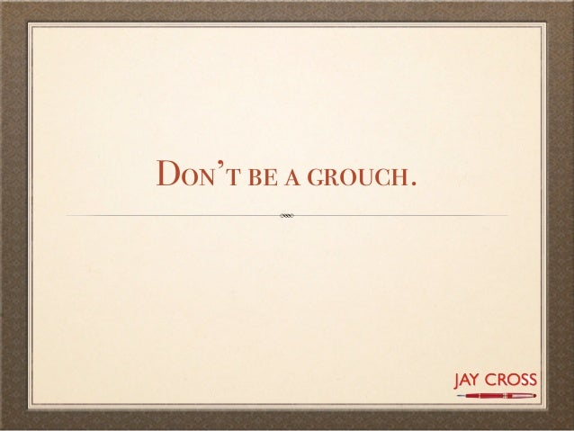 Don't be a grouch.