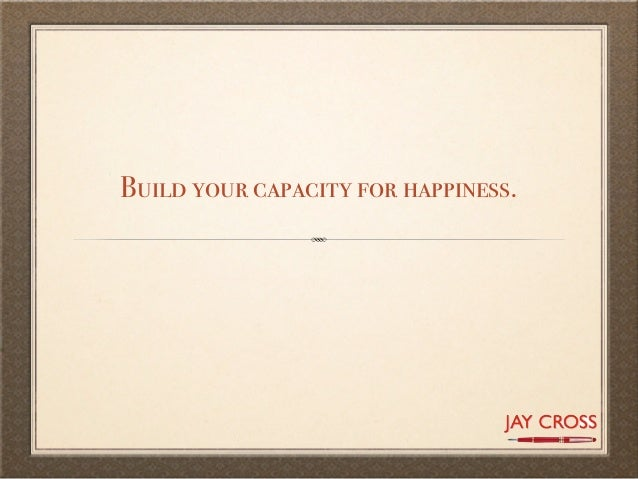 Build your capacity for happiness.