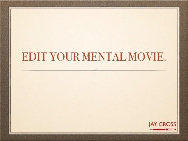 EDIT YOUR MENTAL MOVIE.