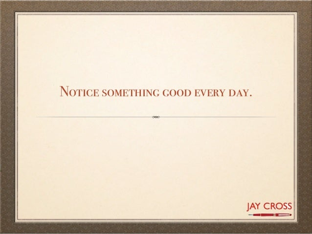 Notice something good every day.