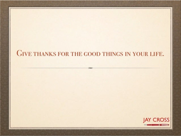 Give thanks for the good things in your life.
