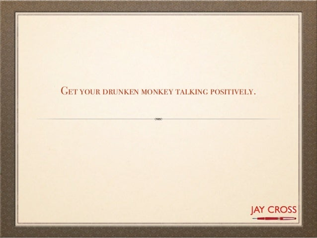 Get your drunken monkey talking positively.
