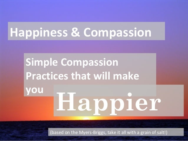 Happiness & Compassion Simple Compassion Practices that will make you Happier (based on the Myers-Briggs, take it all with...
