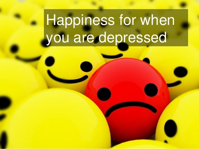 Happiness for when you are depressed