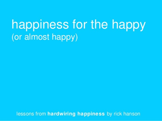 happiness for the happy (or almost happy) lessons from hardwiring happiness by rick hanson