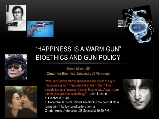―HAPPINESS IS A WARM GUN‖BIOETHICS AND GUN POLICY                 Steve Miles, MD   Center for Bioethics, University of Mi...