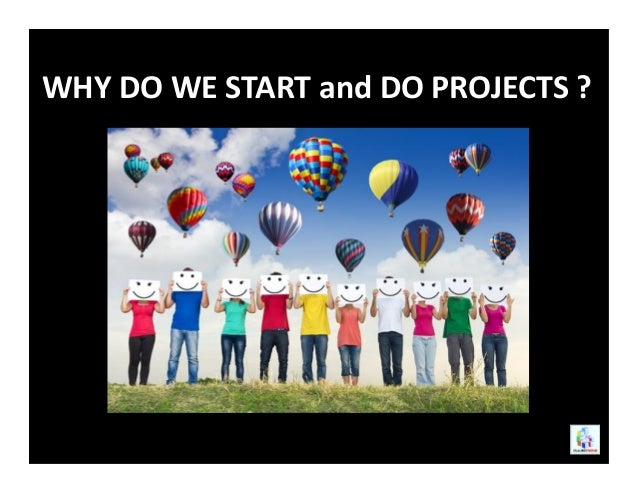 WHY DO WE START and DO PROJECTS ?