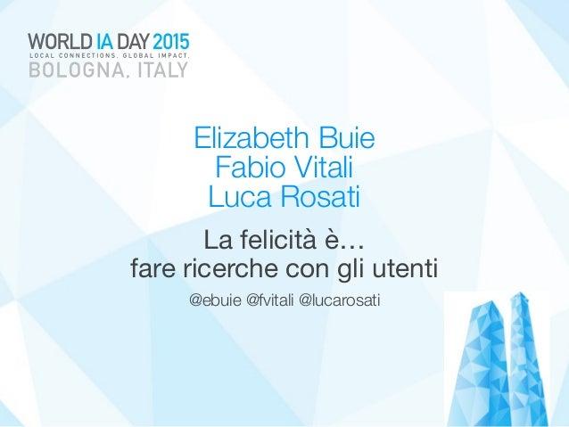 Elizabeth Buie  Fabio Vitali  Luca Rosati La felicità è…  fare ricerche con gli utenti @ebuie @fvitali @lucarosati