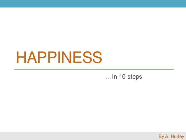 HAPPINESS …In 10 steps By A. Hurley