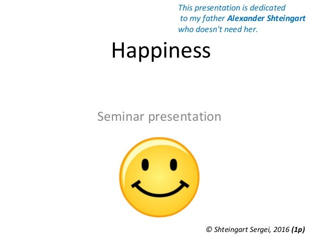 Happiness Seminar presentation © Shteingart Sergei, 2016 (1р) This presentation is dedicated to my father Alexander Shtein...