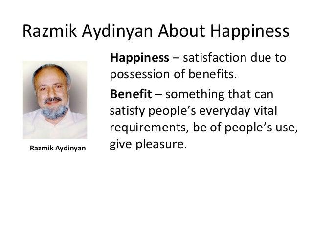 Razmik Aydinyan About Happiness Razmik Aydinyan Happiness – satisfaction due to possession of benefits. Benefit – somethin...